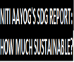 NITI AAYOG'S SDG REPORT: HOW MUCH SUSTAINABLE?